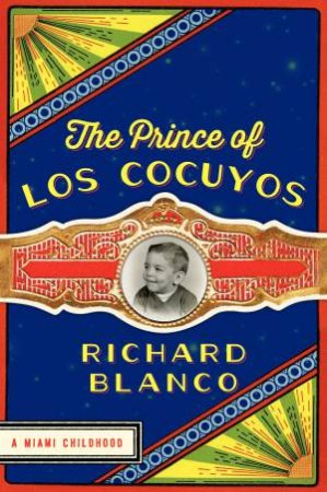 The Prince of Los Cocuyos: A Miami Childhood by Richard Blanco