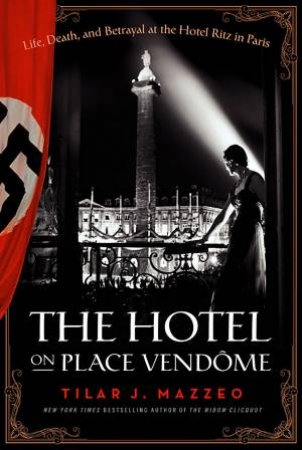 The Hotel on Place Vendome: Life, Death, and Betrayal at The Hotel Ritz in Paris by Tilar J. Mazzeo