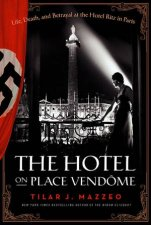 The Hotel on Place Vendome Life Death and Betrayal at The Hotel Ritz in Paris