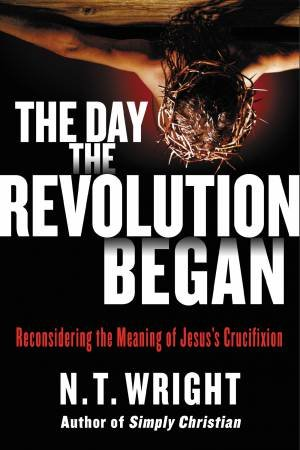 The Day the Revolution Began: Reconsidering the Meaning of Jesus's      Crucifixion by N. T. Wright
