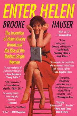 Enter Helen: The Invention Of Helen Gurley Brown And The Rise Of The Modern Single Woman by Brooke Hauser