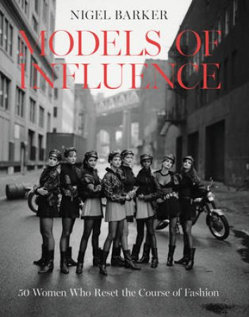 Models of Influence: 50 Women Who Reset the Course of Fashion by Nigel Barker