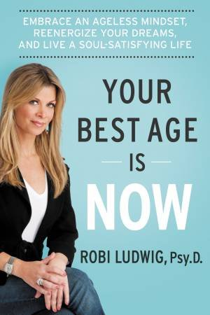 Your Best Age Is Now: Embrace An Ageless Mindset, Reenergize Your Dreams, And Live A Soul-satisfying Life by Robi Ludwig