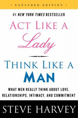 Act Like a Lady, Think Like a Man- Expanded Ed. by Steve Harvey