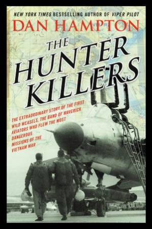 The Hunter Killers: The Extraordinary Story of the First Wild Weasels,the Band of Maverick Aviators Who Flew the Most Da