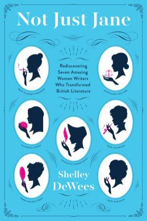 Not Just Jane: Rediscovering Seven Amazing Women Writers Who Transformed British Literature by Shelley DeWees