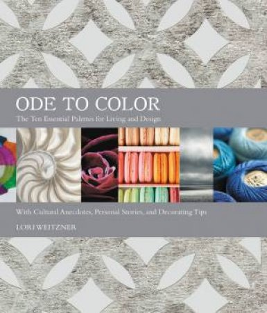 Ode To Color: The Ten Essential Palettes For Living And Design by Lori Weitzner