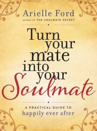Turn Your Mate Into Your Soulmate: A Practical Guide to Happily EverAfter by Arielle Ford
