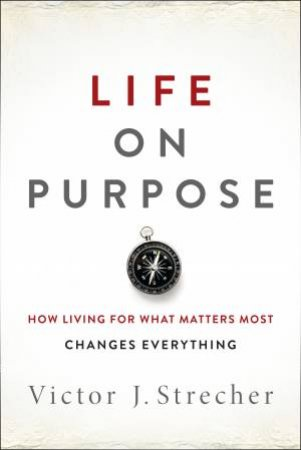 Life on Purpose: How Living for What Matters Most Changes Everything by Victor J. Strecher
