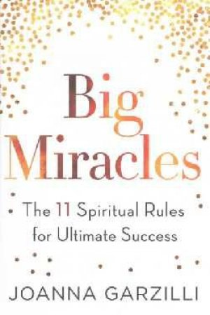 Big Miracles: The 11 Spiritual Rules For Ultimate Success by Joanna Garzilli