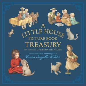 A Little House Picture Book Treasury: Six Stories Of Life On The Prairie by Laura Ingalls Wilder