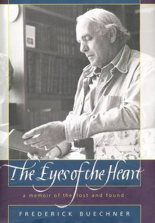 Eyes Of The Heart: A Memoir Of The Lost And Found by Frederick Buechner