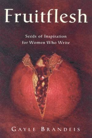 Fruitflesh: Seeds Of Inspiration For Women Who Write by Gayle Brandeis