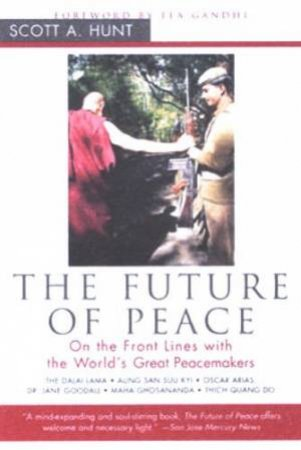 The Future Of Peace: On The Front Lines With The World's Great Peacemakers by Scott A Hunt