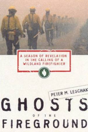 Ghosts Of The Fireground by Peter M Leschak