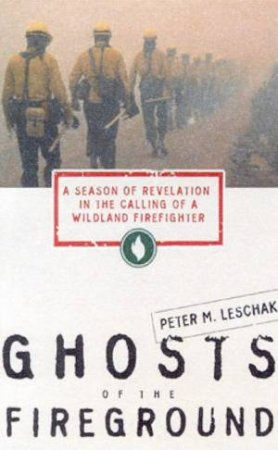 Ghosts Of The Fireground: Wildland Firefighters by Peter M Leschak