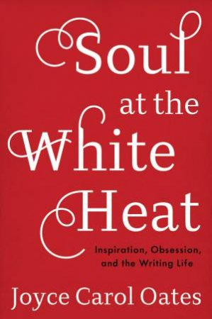 Soul At The White Heat: Inspiration, Obsession, And The Writing Life by Joyce Carol Oates