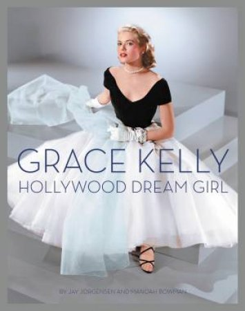Grace Kelly: Hollywood Dream Girl by Jay Jorgensen & Manoah Bowman