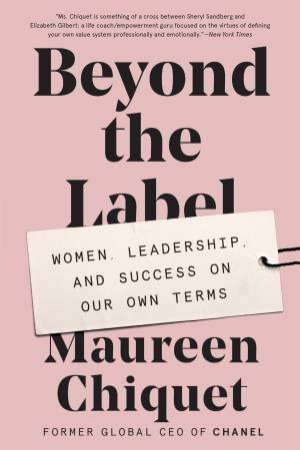 Beyond The Label: Women, Leadership, And Success On Our Own Terms by Maureen Chiquet