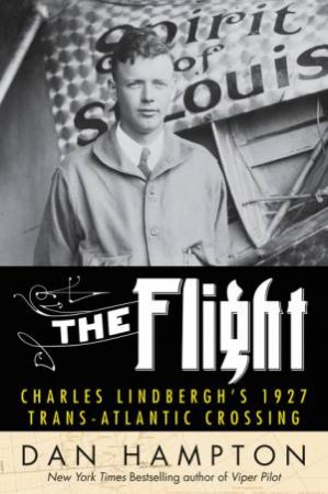 The Flight: Charles Lindbergh's 1927 Trans-Atlantic Crossing by Dan Hampton
