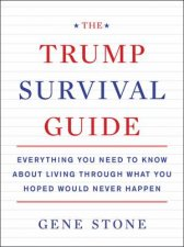 The Trump Survival Guide: Everything You Need To Know About Living Through What You Hoped Would Never Happen by Gene Stone