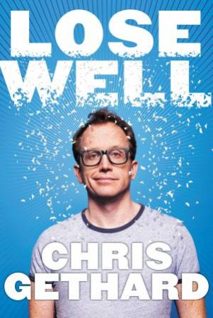 Lose Well: False Starts, Beautiful Disasters, Public Humiliations, And Other Secrets To Success by Chris Gethard