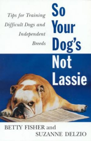 So Your Dog's Not Lassie by Betty Fisher & Suzanne Delzio