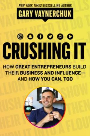 Crushing It!: How Great Entrepreneurs Build Business And Influence - And How You Can, Too by Gary Vaynerchuk