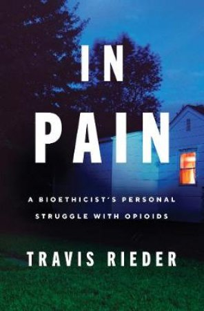 In Pain: A Bioethicist's Personal Struggle With Opioids by Travis Rieder
