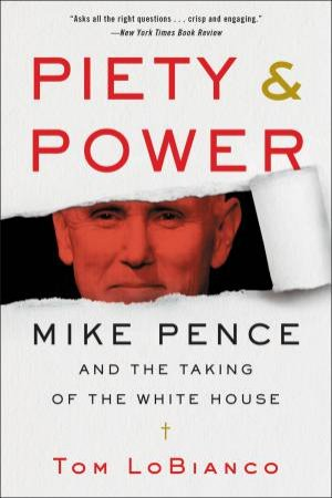 Piety & Power: Mike Pence And The Taking Of The White House by Tom LoBianco