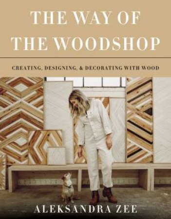The Way Of The Woodshop: Creating, Designing, And Decorating With Wood
