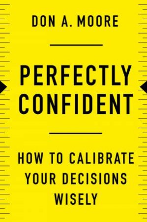 Perfectly Confident: How To Calibrate Your Decisions Wisely by Don. A. Moore