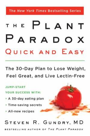 Plant Paradox Quick and Easy: The 30-Day Plan to Lose Weight, Feel Great, and Live Lectin-Free by Steven R. Gundry