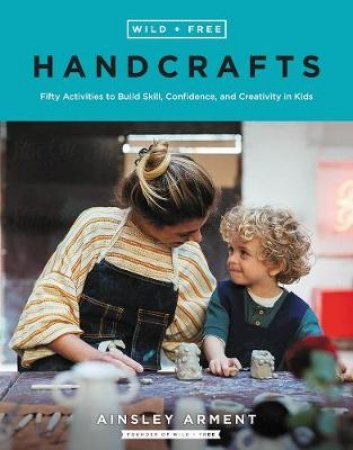 Wild + Free Handcrafts: Fifty Activities to Build Skill, Confidence, andCreativity in Kids by Ainsley Arment
