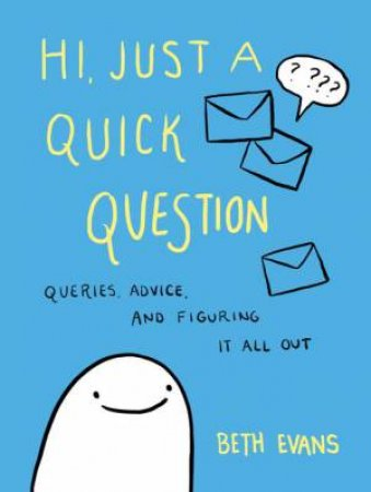 Hi, Just A Quick Question: Queries, Advice, And Figuring It All Out by Beth Evans