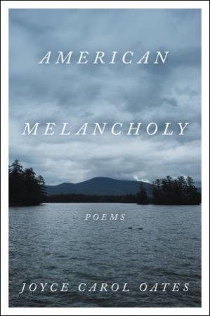 American Melancholy: Poems by Joyce Carol Oates