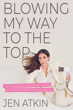 Blowing My Way To The Top: How To Break The Rules, Find Your Purpose, And Create The Life And Career You Deserve by Jen Atkin