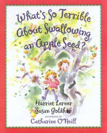 What's So Terrible About Swallowing An Apple Seed? by Harriet Lerner & Susan Goldhor