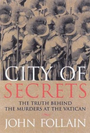 City Of Secrets: The Truth Behind The Murders At The Vatican by John Follain