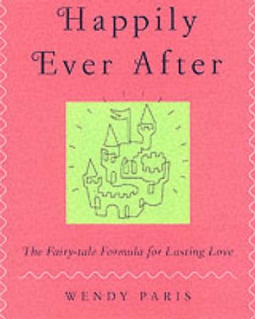 Happily Ever After: The Fairy Tale Formula For Lasting Love by Wendy Paris