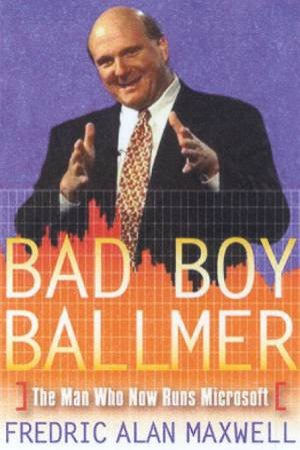 Bad Boy Ballmer: The Man Who Now Runs Microsoft by Frederic Alan Maxwell