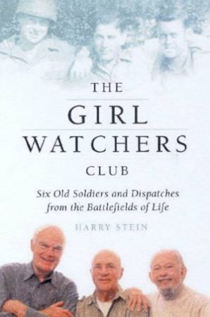 The Girl Watchers Club: Six Old Soldiers And Dispatches From The Battlefields Of Life by Harry Stein