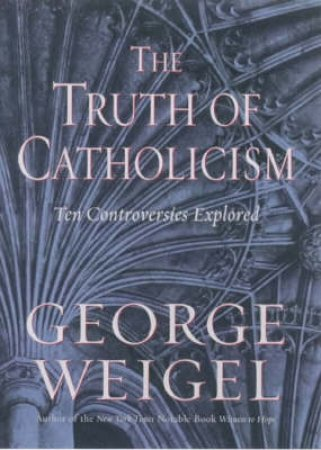 The Truth Of Catholicism: Ten Controversies Explored by George Weigel