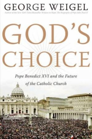 God's Choice: Pope Benedict XVI and the Future of the Catholic Church by George Weigel