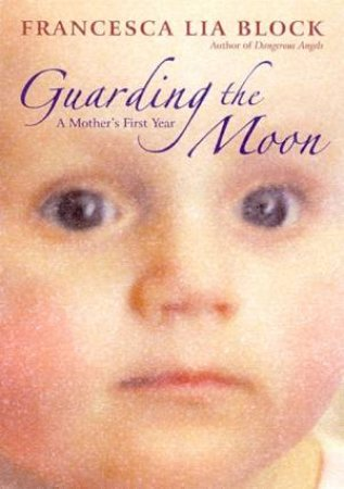 Guarding The Moon: A Mother's First Year by Francesca Lia Block