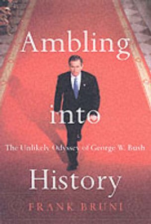 Ambling Into History: The Unlikely Odyssey Of George W. Bush by Frank Bruni