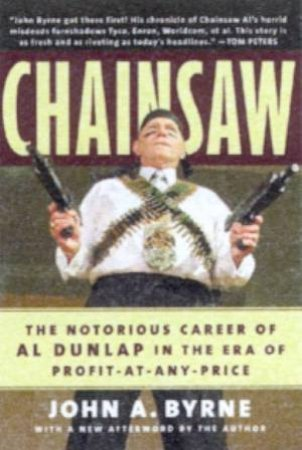 Chainsaw: The Notorious Career Of Al Dunlap by John A Byrne
