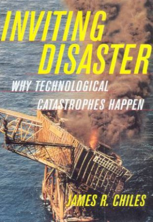 Inviting Disaster: Why Technological Catastrophes Happen by James R Chiles