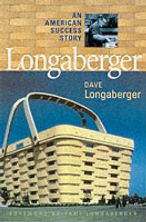 Longaberger: An American Success Story by Dave Longaberger