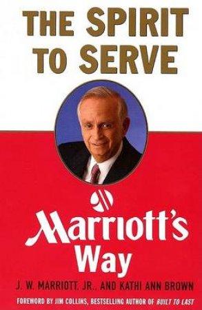 The Spirit To Serve: Marriott's Way by J W Marriott & Kathi Ann Brown